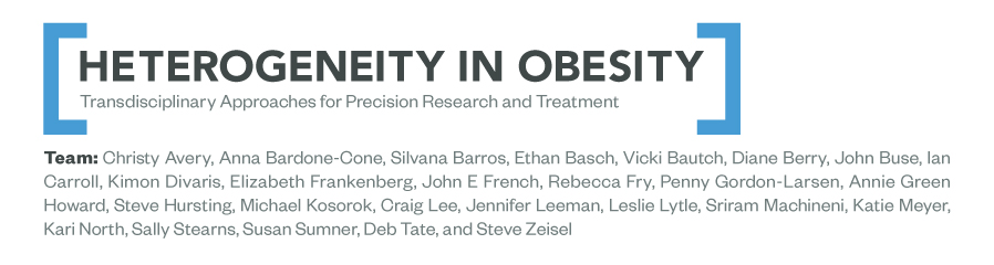 "Project title: Heterogeneity in Obesity."" Transdisciplinary Approaches for Precision Research and Treatment. Team members include Christy Avery, Anna Bardone-Cone, Silvana Barros, Ethan Bausch, Vicki Bautch, Diane Berry, John Buse, Ian Carroll, Kimon Divaris, Elizabeth Frankenberg, John E French, Rebecca Fry, Penny Gordon-Larsen, Annie Green Howard, Steve Hursting, Michael Kosorok, Craig Lee, Jennifer Leeman, Leslie Lytle, Sriram Machineni, Katie Meyer, Kari North, Sally Stearns, Susan Sumner, Deb Tate, and Steve Zeisel."