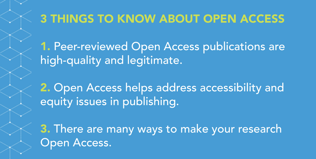 3 Things to Know about Open Access (OA) 1. Peer-reviewed OA publications are high-quality and legitimate. 2. OA helps address accessibility and equity issues in publishing. 3. There are many ways to make your research OA.