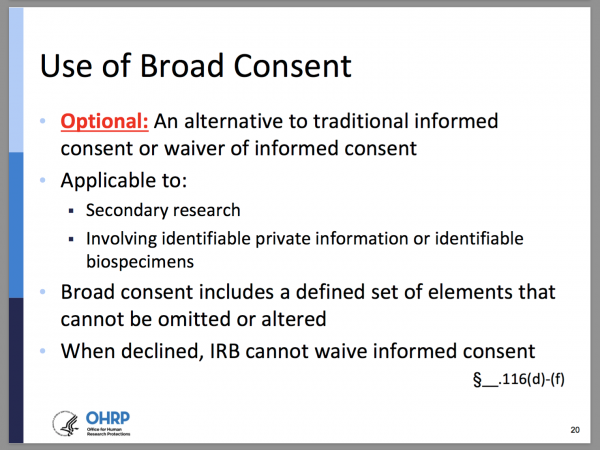 Use of Broad Consent. Optional: An alternative to traditional informed consent or waiver of informed consent. Applicable to: secondary research, involving identifiable private information or identifiable biospecimens. Broad consent includes a defined set of elements that cannot be omitted or altered. When declined, IRB cannot waive informed consent. §__.116(d)-(f)